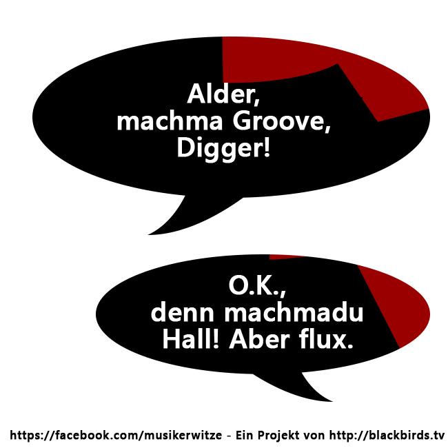 Alder, machma Goove Digger. O.K., denn machmadu Hall! Aber flux.